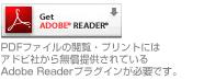 PDFファイルの閲覧・プリントにはアドビ社から無償提供されているAdobe Readerプラグインが必要です。